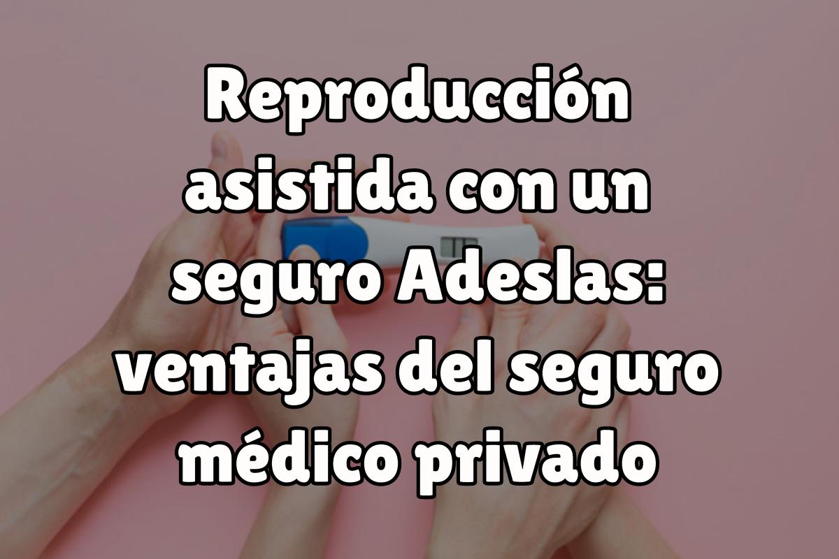 Reproducción asistida con un seguro Adeslas